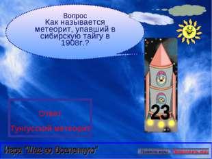 Вопрос Как называется метеорит, упавший в сибирскую тайгу в 1908г.? Ответ Тун
