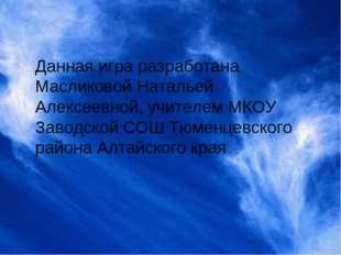 Данная игра разработана Масликовой Натальей Алексеевной, учителем МКОУ Заводс