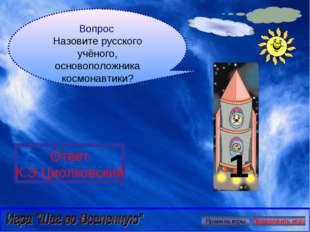 Вопрос Назовите русского учёного, основоположника космонавтики? Ответ К.Э.Цио