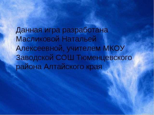Данная игра разработана Масликовой Натальей Алексеевной, учителем МКОУ Заводс...