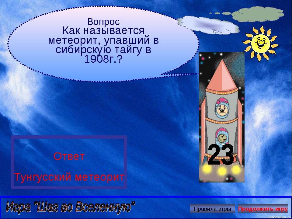 Вопрос Как называется метеорит, упавший в сибирскую тайгу в 1908г.? Ответ Тун...