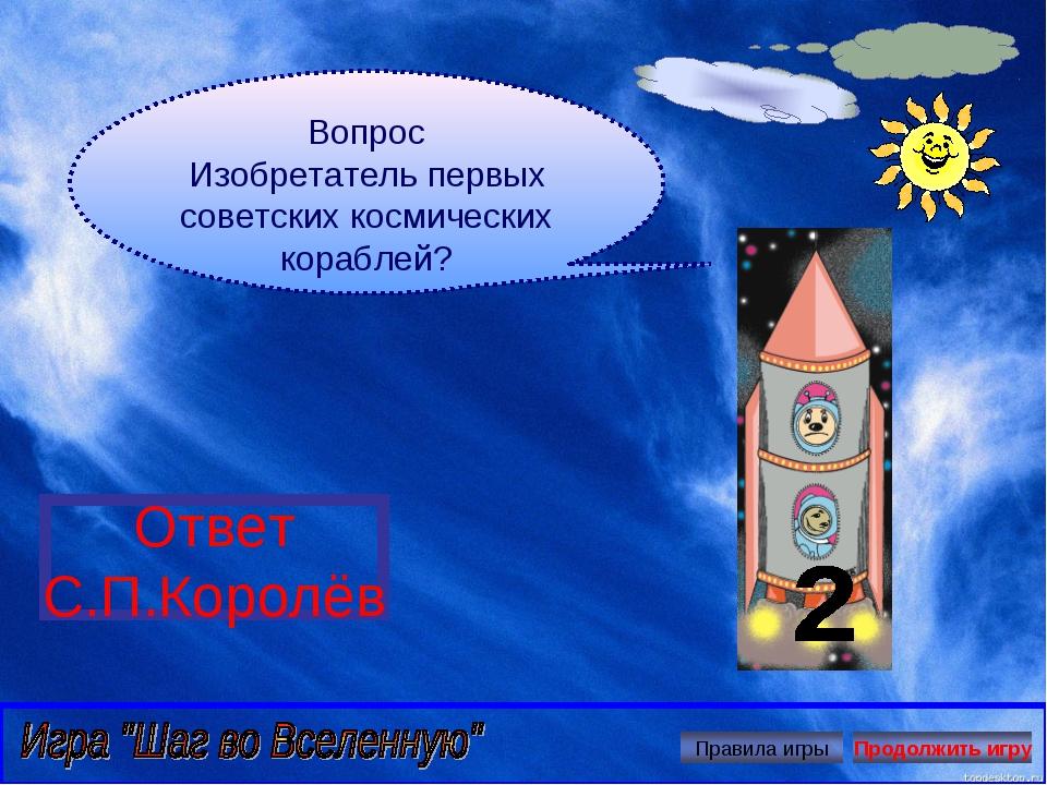 Вопрос Изобретатель первых советских космических кораблей? Ответ С.П.Королёв...