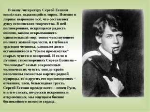 В нашу литературу Сергей Есенин вошёл как выдающийся лирик. Именно в лирике