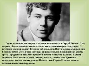 Песни, сказания, поговорки – на этом воспитывался Сергей Есенин. В его тетра