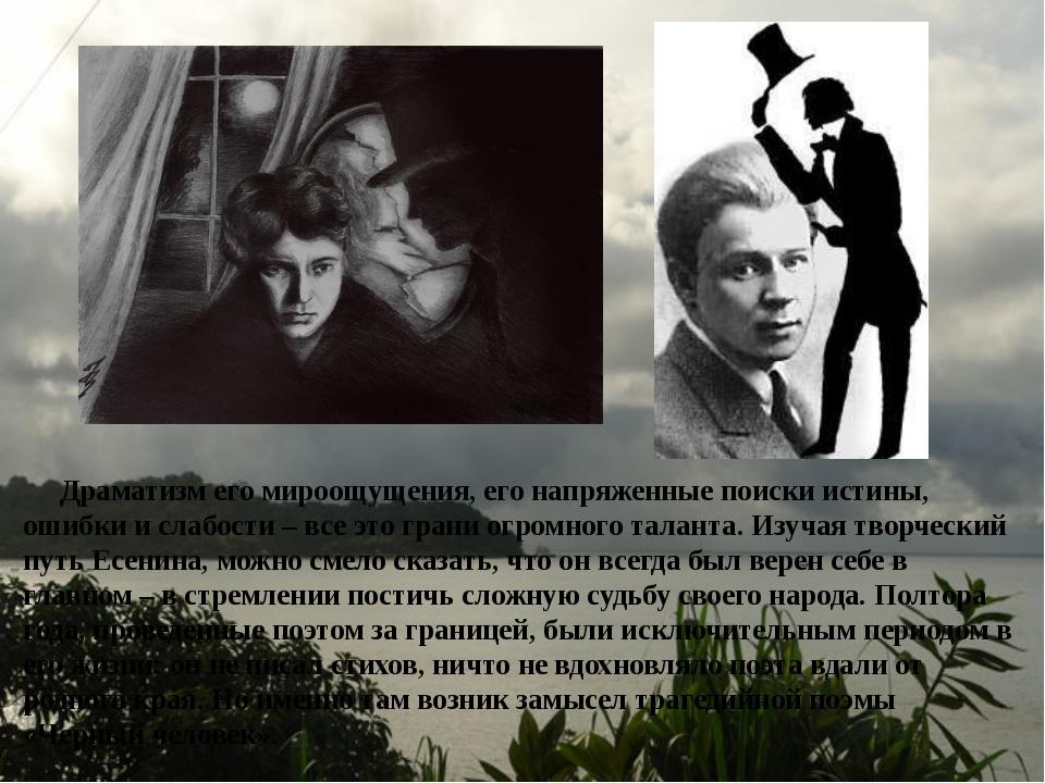 Драматизм его мироощущения, его напряженные поиски истины, ошибки и слабости...