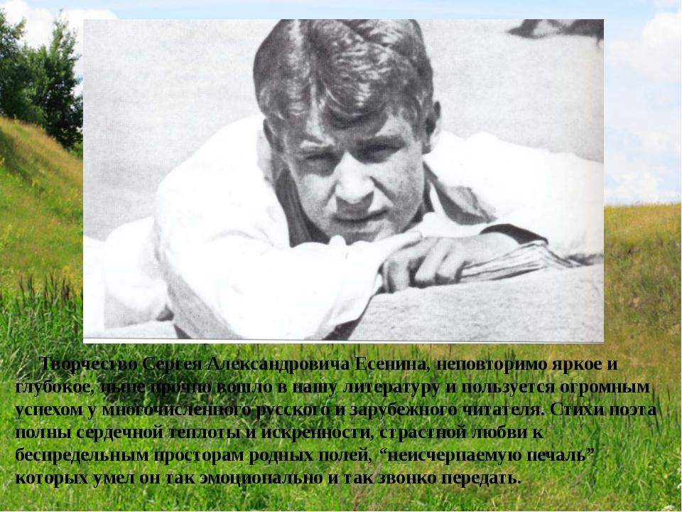 Творчество Сергея Александровича Есенина, неповторимо яркое и глубокое, ныне...