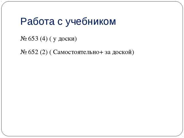 Работа с учебником № 653 (4) ( у доски) № 652 (2) ( Самостоятельно+ за доской)