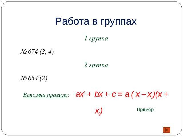 Работа в группах 1 группа № 674 (2, 4) 2 группа № 654 (2) Вспомни правило: ax...