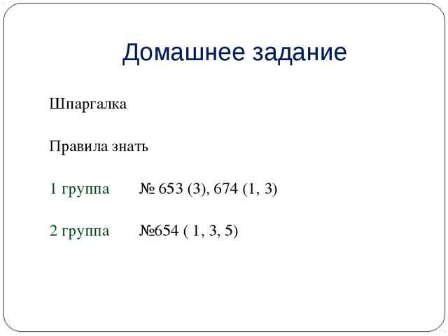 Домашнее задание Шпаргалка Правила знать 1 группа № 653 (3), 674 (1, 3) 2 гр...