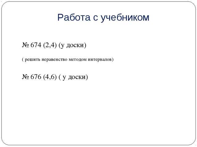 Работа с учебником № 674 (2,4) (у доски) ( решить неравенство методом интерва...