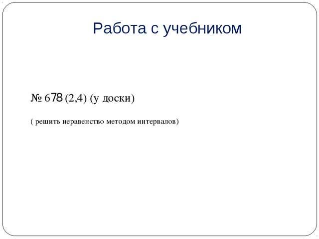 Работа с учебником № 678 (2,4) (у доски) ( решить неравенство методом интерва...