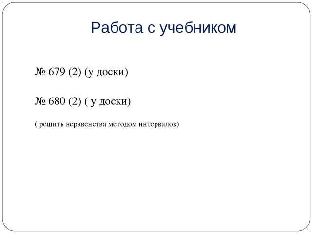 Работа с учебником № 679 (2) (у доски) № 680 (2) ( у доски) ( решить неравенс...