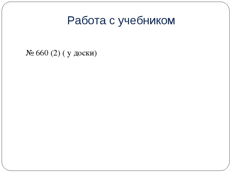 Работа с учебником № 660 (2) ( у доски)