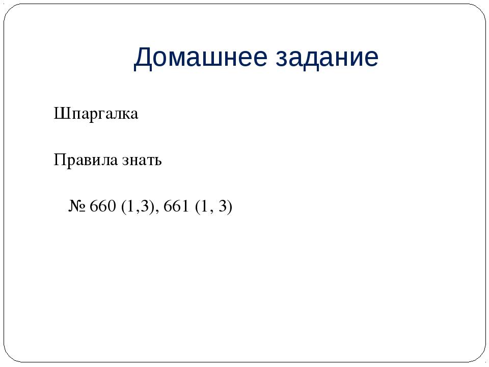 Домашнее задание Шпаргалка Правила знать № 660 (1,3), 661 (1, 3)