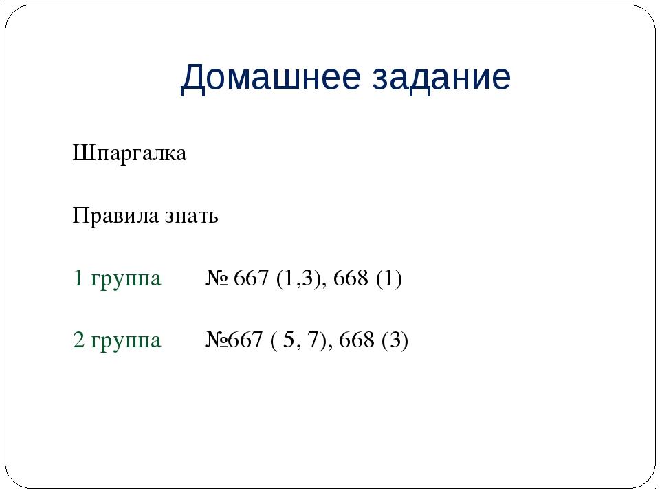 Домашнее задание Шпаргалка Правила знать 1 группа № 667 (1,3), 668 (1) 2 гру...