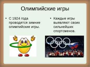 Олимпийские игры С 1924 года проводятся зимние олимпийские игры. Каждые игры