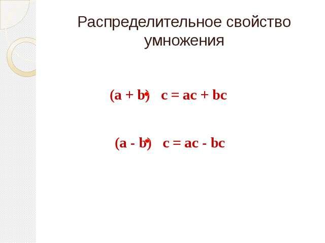 Распределительное свойство умножения (a + b) с = ас + bс (a - b) с = ас - bс