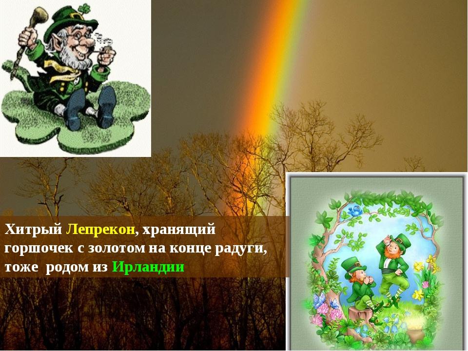 Хитрый Лепрекон, хранящий горшочек с золотом на конце радуги, тоже родом из И...