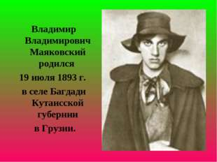 Владимир Владимирович Маяковский родился 19 июля 1893 г. в селе Багдади Кутаи