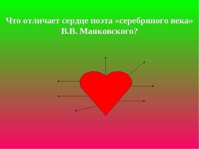 Что отличает сердце поэта «серебряного века» В.В. Маяковского?