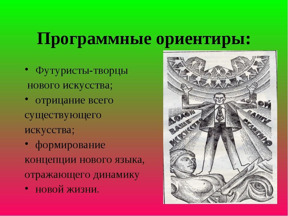 Программные ориентиры: Футуристы-творцы нового искусства; отрицание всего сущ...