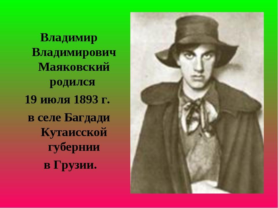 Владимир Владимирович Маяковский родился 19 июля 1893 г. в селе Багдади Кутаи...