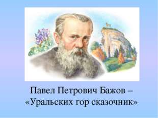 Павел Петрович Бажов – «Уральских гор сказочник»