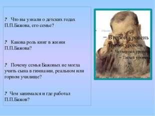 ? Что вы узнали о детских годах П.П.Бажова, его семье? ? Какова роль книг в