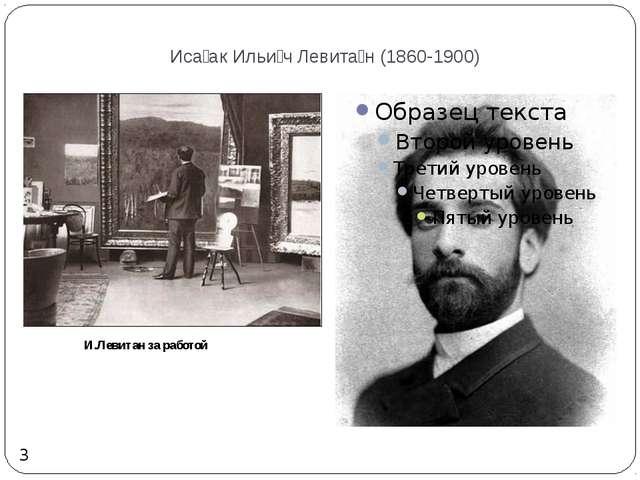 Иса́ак Ильи́ч Левита́н (1860-1900) 3 И.Левитан за работой