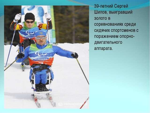 39-летний Сергей Шилов, выигравший золото в соревнованиях среди сидячих спорт...