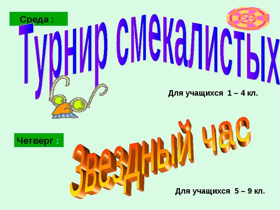 Среда : Четверг : Для учащихся 5 – 9 кл. Для учащихся 1 – 4 кл.