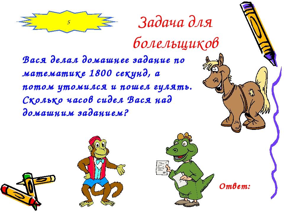 Задача для болельщиков Вася делал домашнее задание по математике 1800 секунд,...