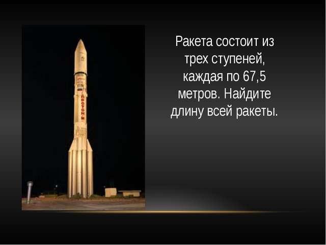 Ракета состоит из трех ступеней, каждая по 67,5 метров. Найдите длину всей ра...