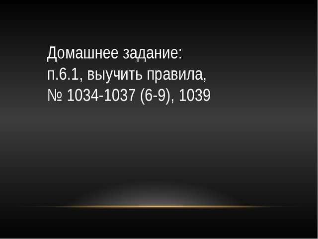 Домашнее задание: п.6.1, выучить правила, № 1034-1037 (6-9), 1039