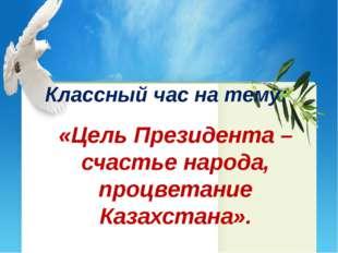 Классный час на тему: «Цель Президента – счастье народа, процветание Казахста