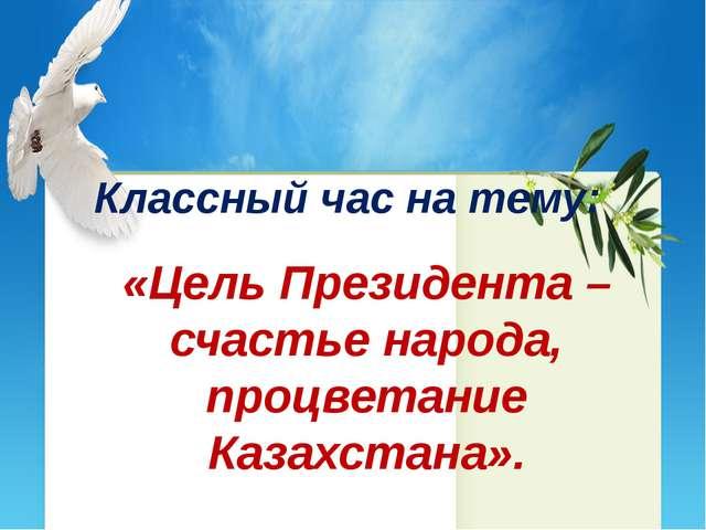 Классный час на тему: «Цель Президента – счастье народа, процветание Казахста...