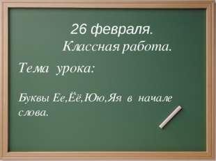 26 февраля. Классная работа. Тема урока: Буквы Ее,Ёё,Юю,Яя в начале слова.