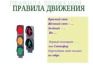 Красный свет - … Жёлтый свет – … Зелёный - ... Но … Верный помощник – … это С