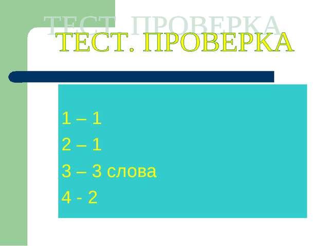 1 – 1 2 – 1 3 – 3 слова 4 - 2