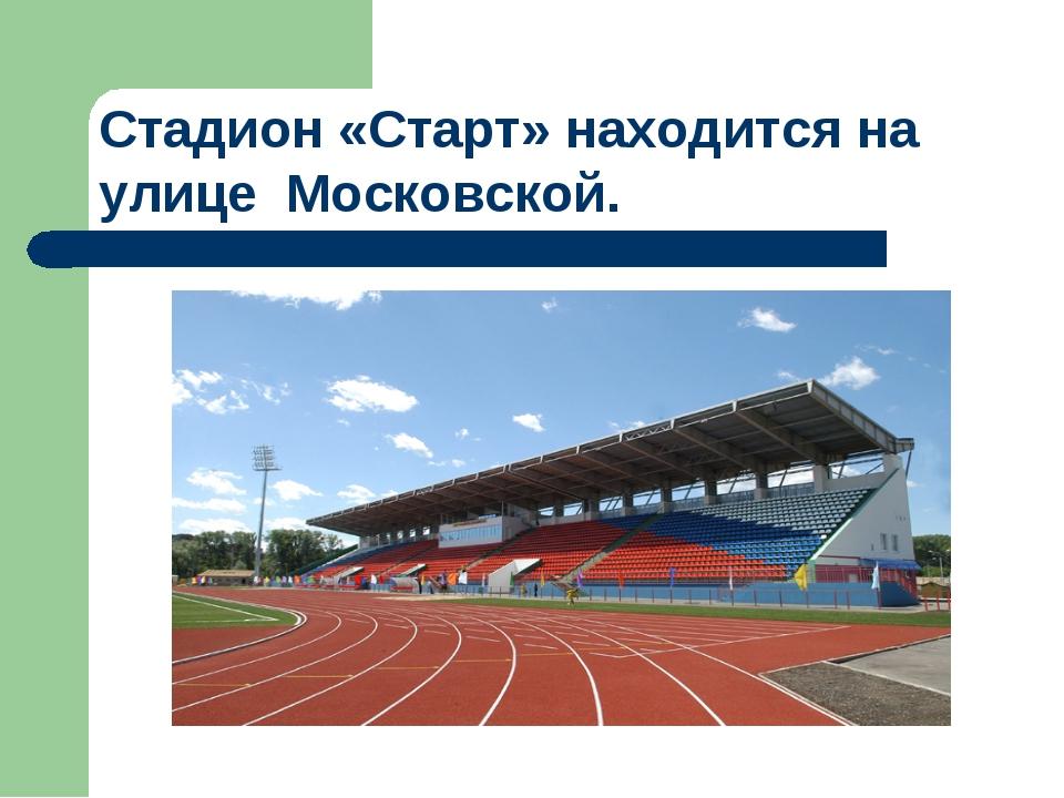 Стадион «Старт» находится на улице Московской.