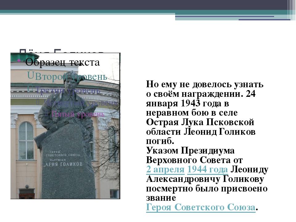 Лёня Голиков Но ему не довелось узнать о своём награждении. 24 января 1943 го...