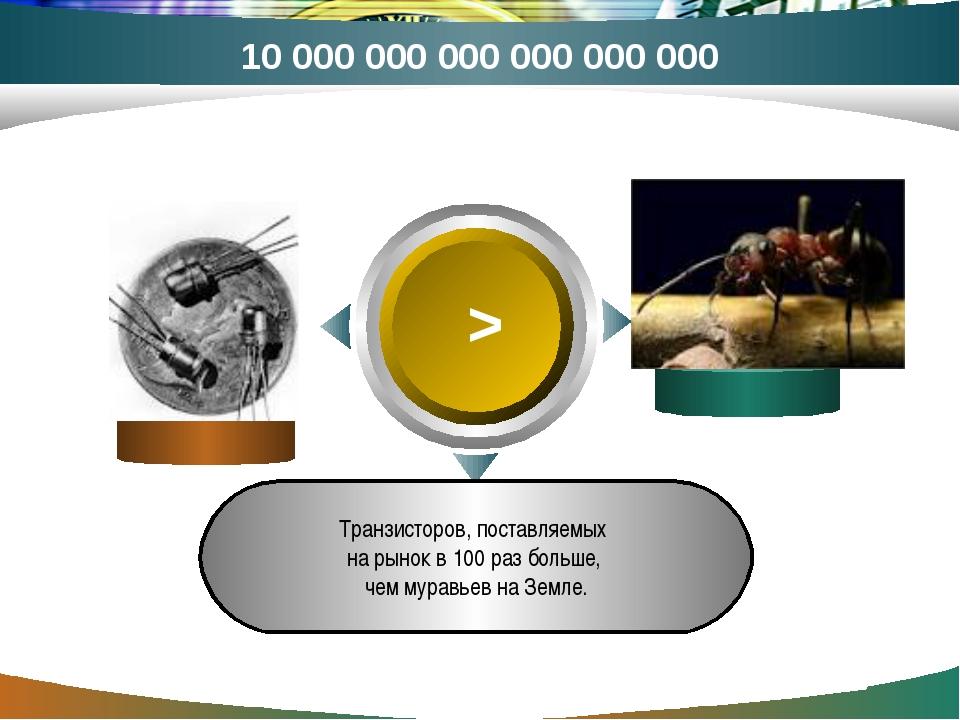 > Транзисторов, поставляемых на рынок в 100 раз больше, чем муравьев на Земле...