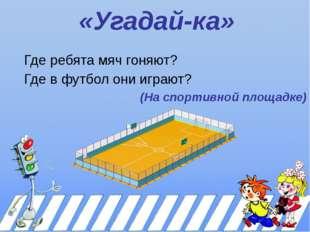 «Угадай-ка» Где ребята мяч гоняют? Где в футбол они играют? (На спортивной пл