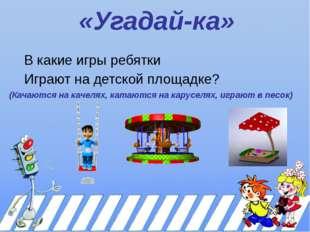 «Угадай-ка» В какие игры ребятки Играют на детской площадке? (Качаются на кач
