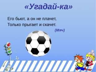 «Угадай-ка» Его бьют, а он не плачет, Только прыгает и скачет. (Мяч)