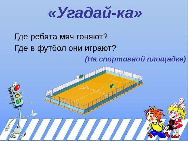 «Угадай-ка» Где ребята мяч гоняют? Где в футбол они играют? (На спортивной пл...