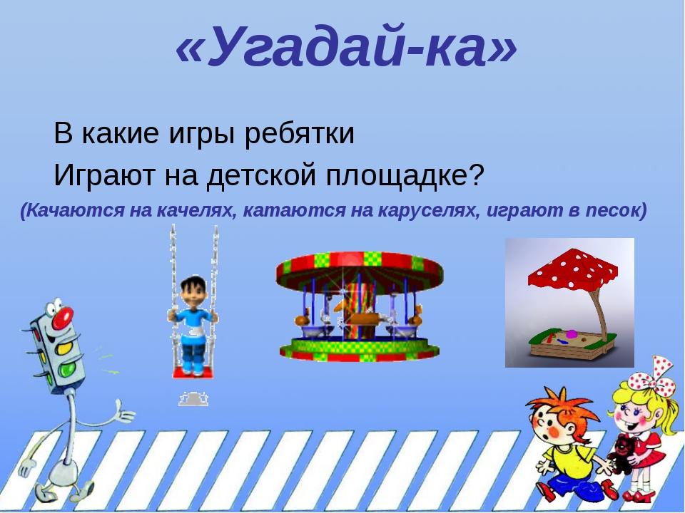 «Угадай-ка» В какие игры ребятки Играют на детской площадке? (Качаются на кач...