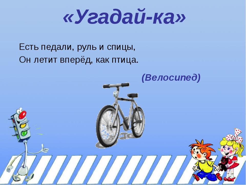 «Угадай-ка» Есть педали, руль и спицы, Он летит вперёд, как птица. (Велосипед)
