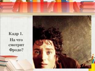 Кадр 1. На что смотрит Фродо?