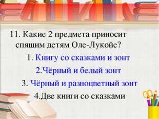11. Какие 2 предмета приносит спящим детям Оле-Лукойе? Книгу со сказками и зо